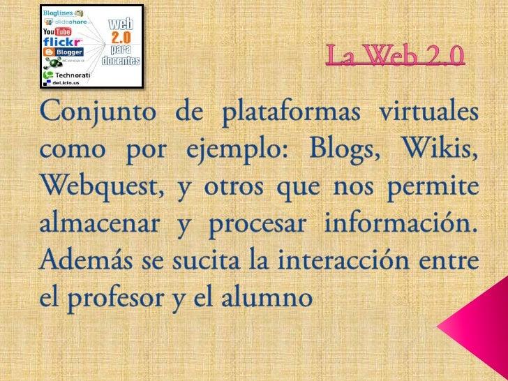 La Web 2.0<br />Conjunto de plataformas virtuales como por ejemplo: Blogs, Wikis, Webquest, y otros que nos permite almace...
