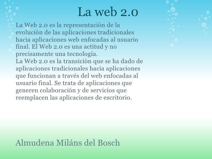 La web 2.0 Almudena Miláns del Bosch La Web 2.0 es la representación de la evolución de las aplicaciones tradicionales hac...