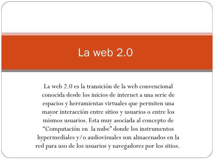 La web 2.0 es la transición de la web convencional conocida desde los inicios de internet a una serie de espacios y herram...