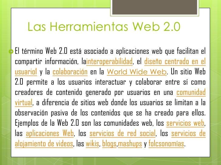 Las Herramientas Web 2.0 El término Web 2.0 está asociado a aplicaciones web que facilitan el  compartir información, lai...