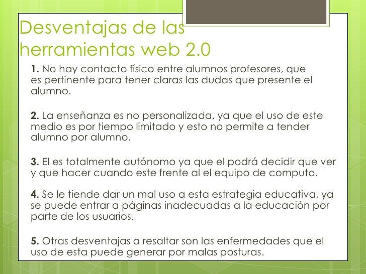 Desventajas de lasherramientas web 2.0 1. No hay contacto físico entre alumnos profesores, que es pertinente para tener cl...