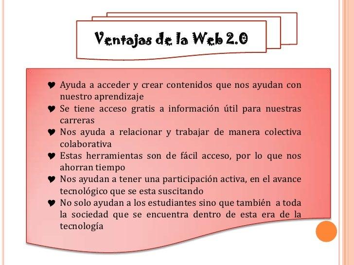 Ventajas de la Web 2.0 Ayuda a acceder y crear contenidos que nos ayudan con  nuestro aprendizaje Se tiene acceso gratis...