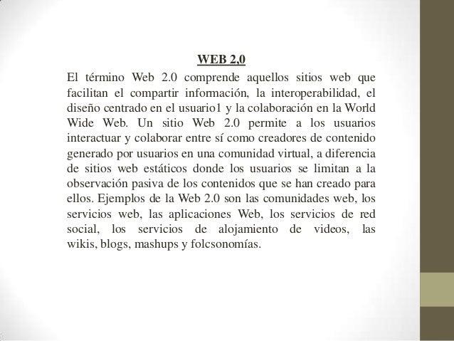 WEB 2,0El término Web 2.0 comprende aquellos sitios web quefacilitan el compartir información, la interoperabilidad, eldis...