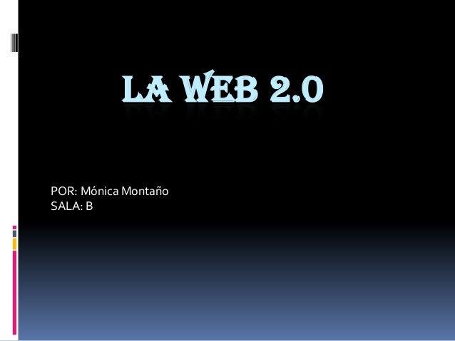 LA WEB 2.0 POR: Mónica Montaño SALA: B