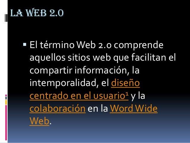 LA WEB 2.0  El términoWeb 2.0 comprende aquellos sitios web que facilitan el compartir información, la intemporalidad, el...