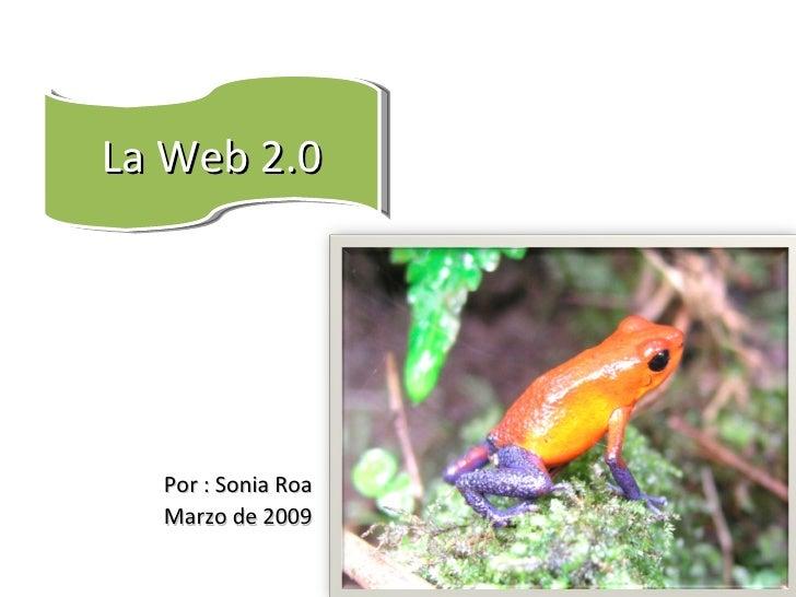 <ul><li>Por : Sonia Roa </li></ul><ul><li>Marzo de 2009 </li></ul>La Web 2.0