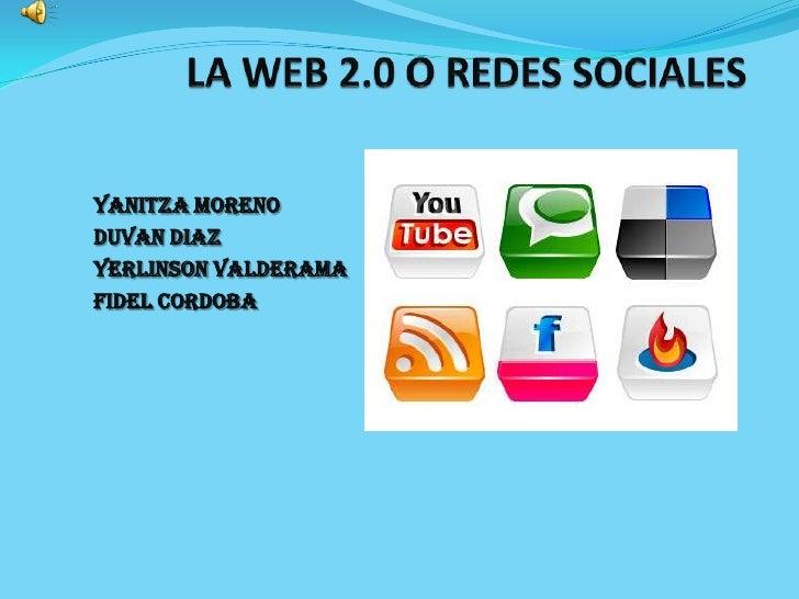 LA WEB 2.0 O REDES SOCIALES<br />YANITZA MORENO<br />DUVAN DIAZ<br />YERLINSON VALDERAMA<br />FIDEL CORDOBA<br />
