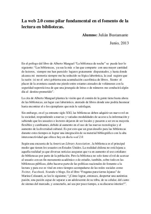 La web 2.0 como pilar fundamental en el fomento de lalectura en bibliotecas.Alumno: Julián BustamanteJunio, 2013En el pról...