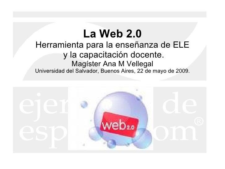 La Web 2.0 Herramienta para la enseñanza de ELE  y la capacitación docente. Magíster Ana M Vellegal Universidad del Salvad...