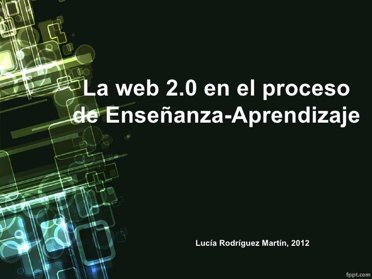 La web 2.0 en el procesode Enseñanza-Aprendizaje          Lucía Rodríguez Martín, 2012