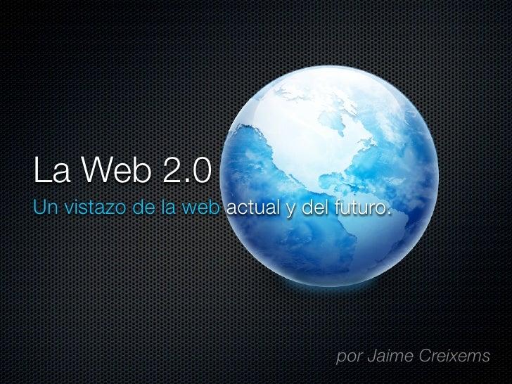 La Web 2.0 Un vistazo de la web actual y del futuro.                                       por Jaime Creixems