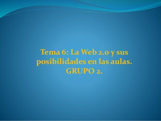 Tema 6: La Web 2.0 y sus posibilidades en las aulas. GRUPO 2.