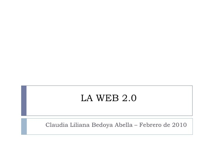LA WEB 2.0 <br />Claudia Liliana Bedoya Abella – Febrero de 2010<br />