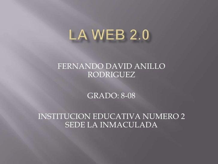 LA WEB 2.0<br />FERNANDO DAVID ANILLO RODRIGUEZ<br />GRADO: 8-08<br />INSTITUCION EDUCATIVA NUMERO 2 SEDE LA INMACULADA<br />