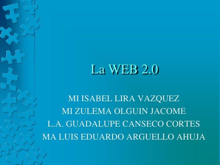 La WEB 2.0<br />MI ISABEL LIRA VAZQUEZ<br />MI ZULEMA OLGUIN JACOME<br />L.A. GUADALUPE CANSECO CORTES<br />MA LUIS EDUARD...