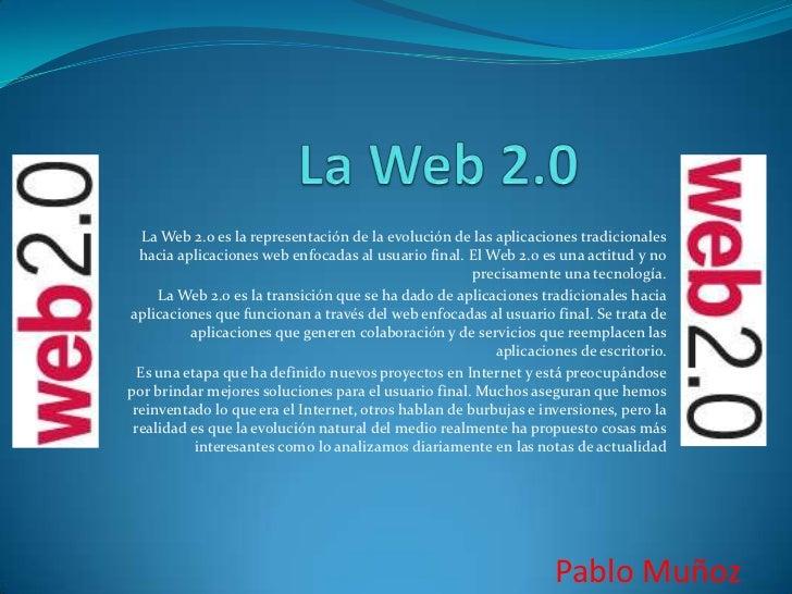 La Web 2.0<br />La Web 2.0 es la representación de la evolución de las aplicaciones tradicionales hacia aplicaciones web e...