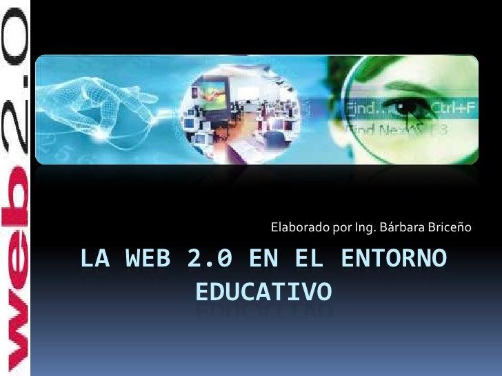 La web 2.0 en el entorno educativo<br />Elaborado por Ing. Bárbara Briceño<br />
