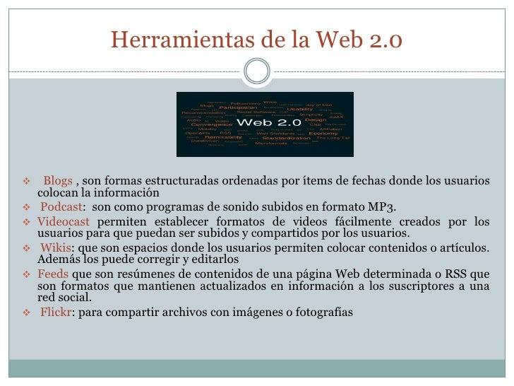 Herramientas de la Web 2.0<br /><ul><li> Blogs , son formas estructuradas ordenadas por ítems de fechas donde los usuarios...