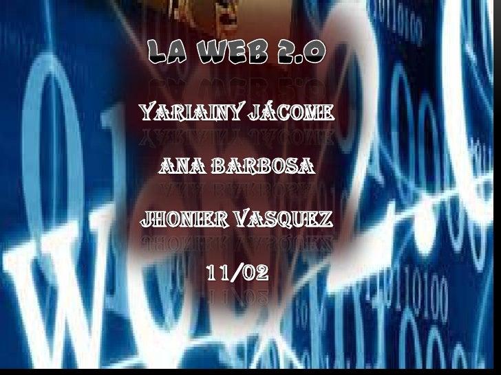 La web 2.0Yariainy Jácome Ana Barbosa Jhonier vasquez11/02<br />