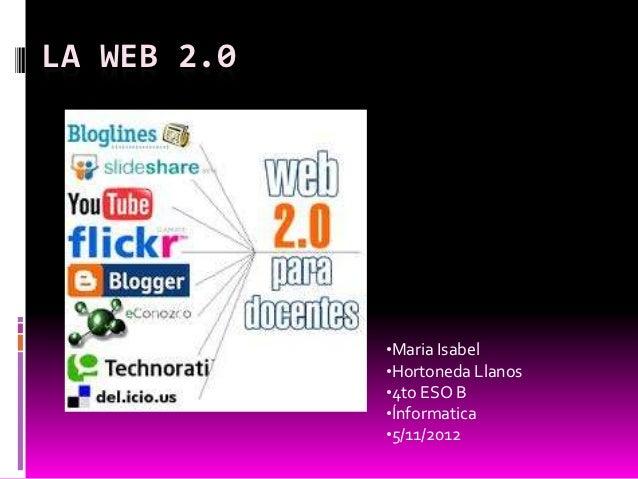 LA WEB 2.0             •Maria Isabel             •Hortoneda Llanos             •4to ESO B             •Ínformatica        ...