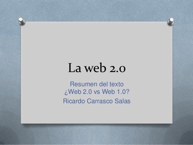 La web 2.0Resumen del texto¿Web 2.0 vs Web 1.0?Ricardo Carrasco Salas