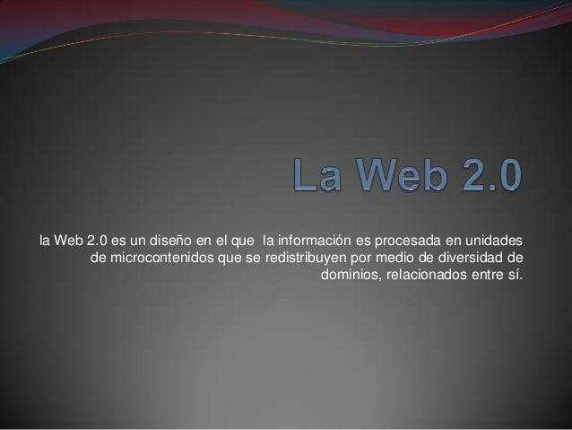 la Web 2.0 es un diseño en el que la información es procesada en unidades de microcontenidos que se redistribuyen por medi...