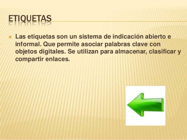 ETIQUETAS  Las etiquetas son un sistema de indicación abierto e informal. Que permite asociar palabras clave con objetos ...