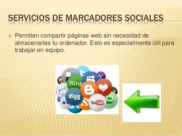 SERVICIOS DE MARCADORES SOCIALES  Permiten compartir páginas web sin necesidad de almacenarlas tu ordenador. Esto es espe...