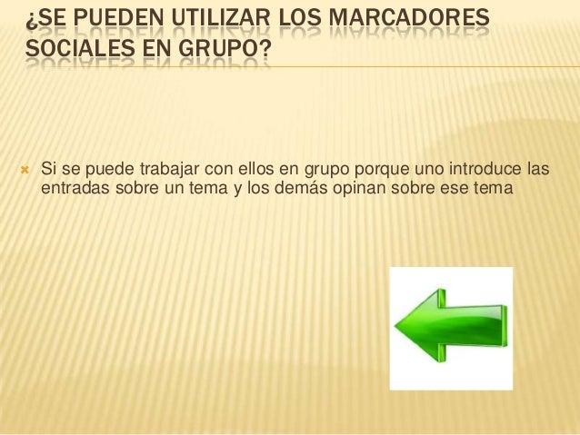 ¿SE PUEDEN UTILIZAR LOS MARCADORES SOCIALES EN GRUPO?  Si se puede trabajar con ellos en grupo porque uno introduce las e...