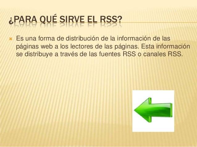 ¿PARA QUÉ SIRVE EL RSS?  Es una forma de distribución de la información de las páginas web a los lectores de las páginas....