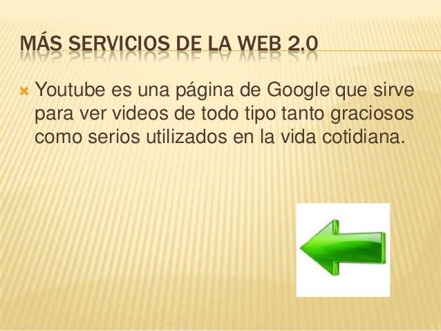MÁS SERVICIOS DE LA WEB 2.0  Youtube es una página de Google que sirve para ver videos de todo tipo tanto graciosos como ...