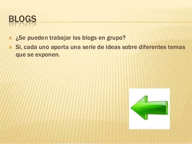 BLOGS  ¿Se pueden trabajar los blogs en grupo?  Si, cada uno aporta una serie de ideas sobre diferentes temas que se exp...