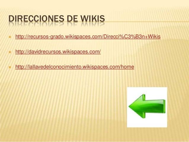 DIRECCIONES DE WIKIS  http://recursos-grado.wikispaces.com/Direcci%C3%B3n+Wikis  http://davidrecursos.wikispaces.com/  ...