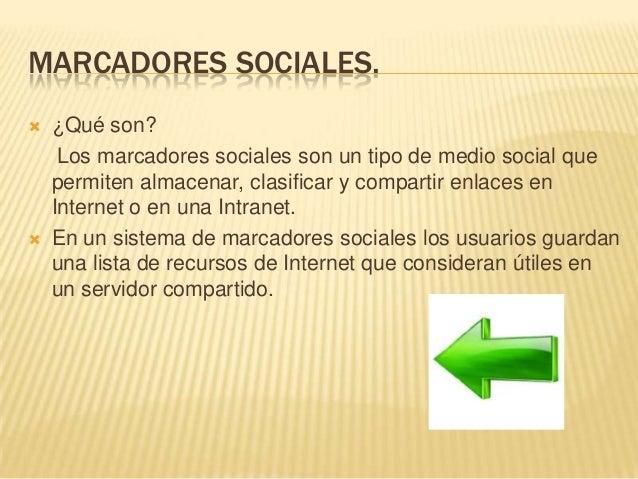 MARCADORES SOCIALES.  ¿Qué son? Los marcadores sociales son un tipo de medio social que permiten almacenar, clasificar y ...