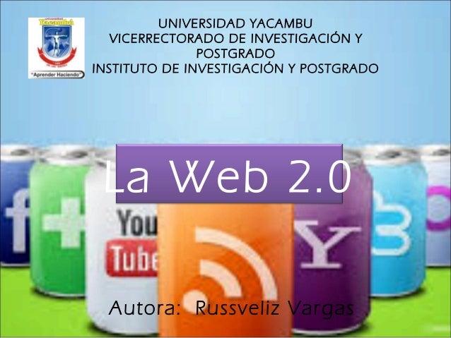 La Web 2.0 UNIVERSIDAD YACAMBU VICERRECTORADO DE INVESTIGACIÓN Y POSTGRADO INSTITUTO DE INVESTIGACIÓN Y POSTGRADO Autora: ...