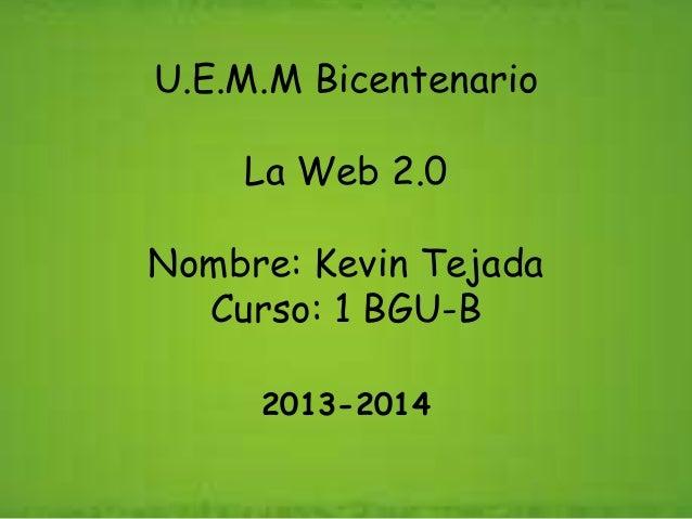 U.E.M.M Bicentenario La Web 2.0 Nombre: Kevin Tejada Curso: 1 BGU-B 2013-2014