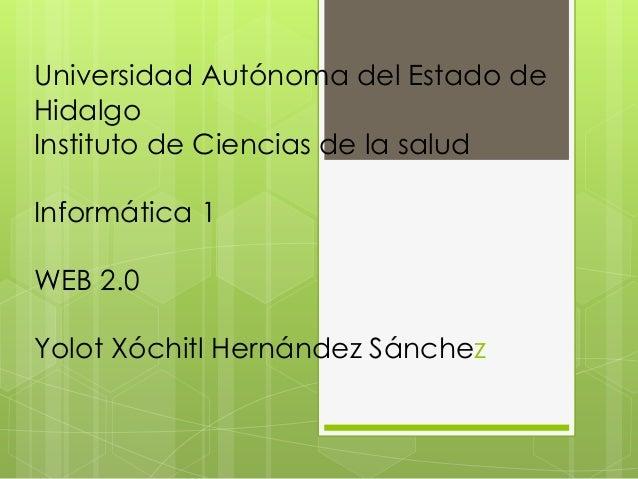 Universidad Autónoma del Estado de Hidalgo Instituto de Ciencias de la salud Informática 1 WEB 2.0 Yolot Xóchitl Hernández...