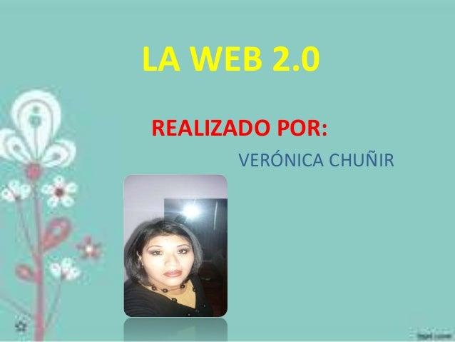 LA WEB 2.0  REALIZADO POR:  VERÓNICA CHUÑIR