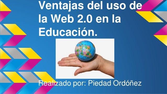 Ventajas del uso de la Web 2.0 en la Educación. Realizado por: Piedad Ordóñez