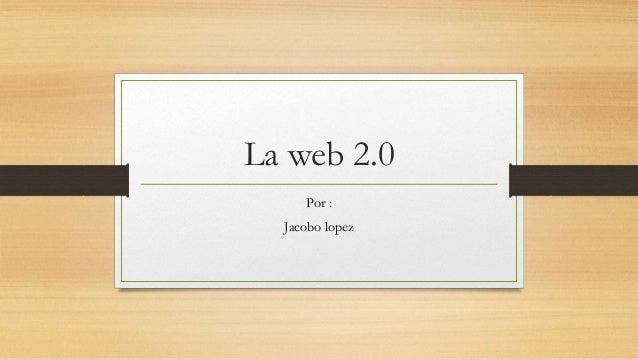 La web 2.0 Por : Jacobo lopez