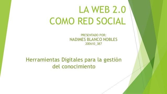 LA WEB 2.0 COMO RED SOCIAL Herramientas Digitales para la gestión del conocimiento PRESENTADO POR: NADIMES BLANCO NOBLES 2...