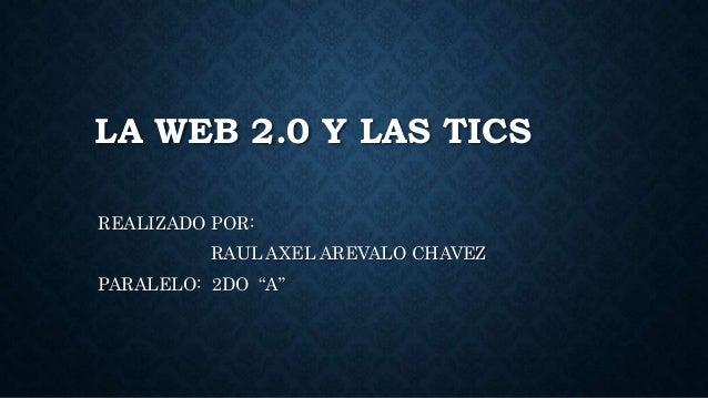 """LA WEB 2.0 Y LAS TICS REALIZADO POR: RAUL AXEL AREVALO CHAVEZ PARALELO: 2DO """"A"""""""