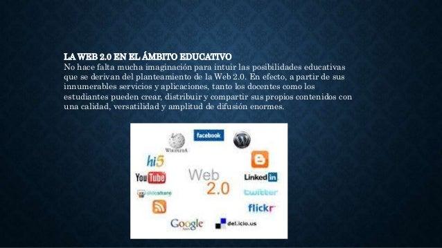 LA WEB 2.0 EN EL ÁMBITO EDUCATIVO No hace falta mucha imaginación para intuir las posibilidades educativas que se derivan ...