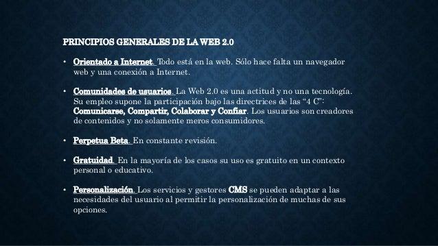PRINCIPIOS GENERALES DE LA WEB 2.0 • Orientado a Internet. Todo está en la web. Sólo hace falta un navegador web y una con...