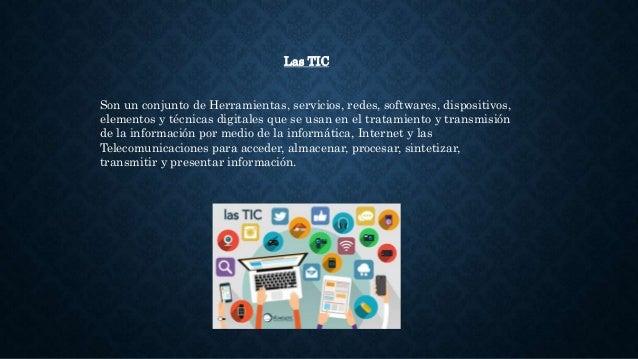 Las TIC Son un conjunto de Herramientas, servicios, redes, softwares, dispositivos, elementos y técnicas digitales que se ...