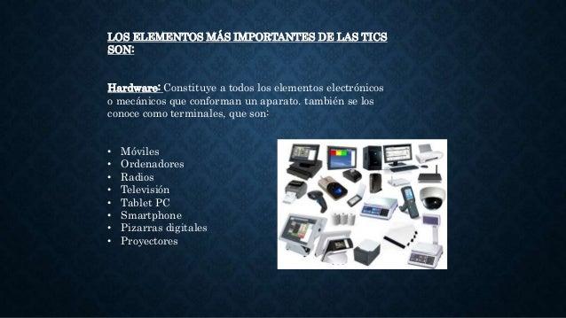 LOS ELEMENTOS MÁS IMPORTANTES DE LAS TICS SON: Hardware: Constituye a todos los elementos electrónicos o mecánicos que con...