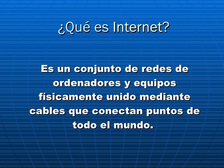¿Qué es  Internet ? Es un conjunto de redes de ordenadores y equipos físicamente unido mediante cables que conectan puntos...