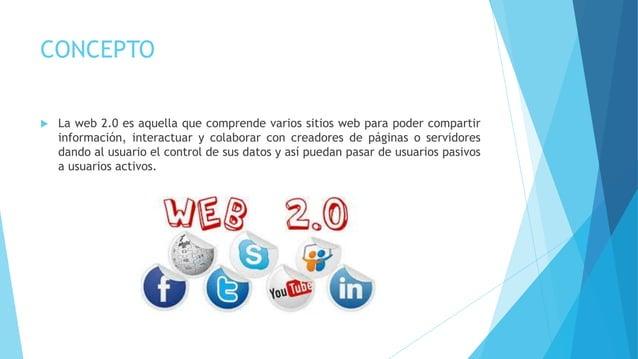 CONCEPTO  La web 2.0 es aquella que comprende varios sitios web para poder compartir información, interactuar y colaborar...
