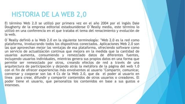 HISTORIA DE LA WEB 2,0 El término Web 2.0 se utilizó por primera vez en el año 2004 por el inglés Dale Dougherty de la emp...