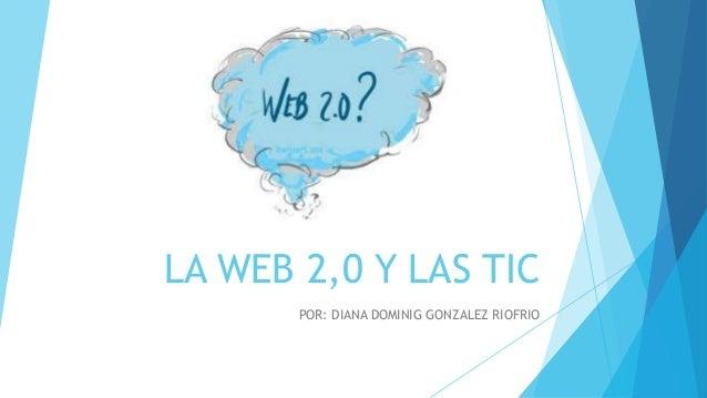 LA WEB 2,0 Y LAS TIC POR: DIANA DOMINIG GONZALEZ RIOFRIO